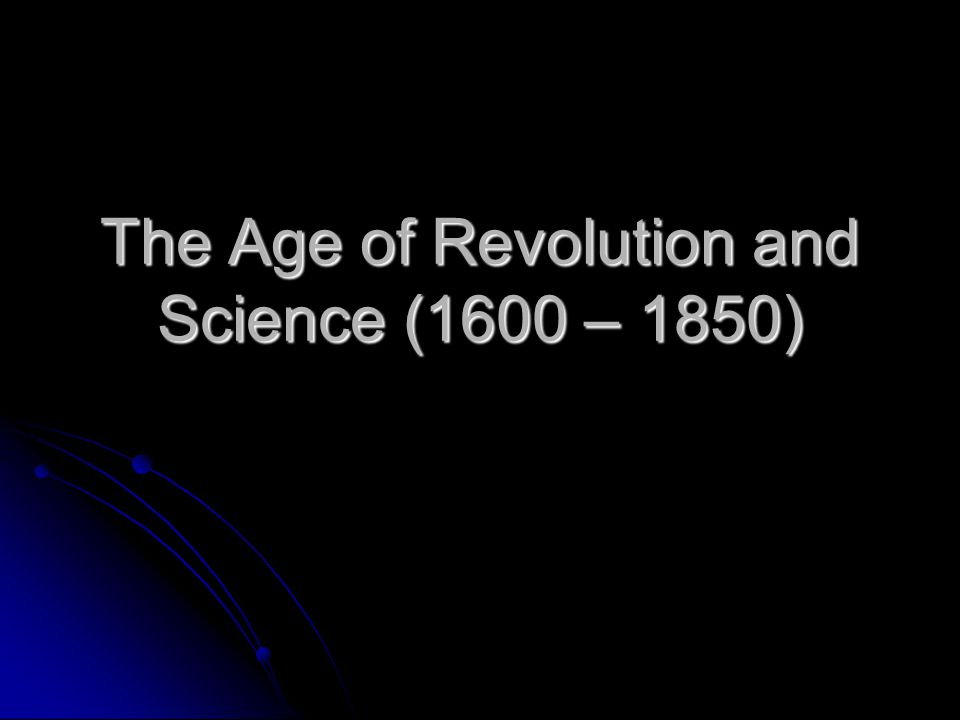 The Age of Revolution and Science (1600 – 1850)