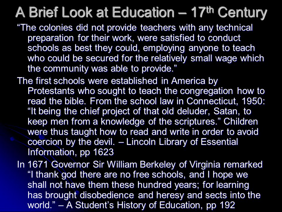 A Brief Look at Education – 17 th Century The colonies did not provide teachers with any technical preparation for their work, were satisfied to conduct schools as best they could, employing anyone to teach who could be secured for the relatively small wage which the community was able to provide. The first schools were established in America by Protestants who sought to teach the congregation how to read the bible.