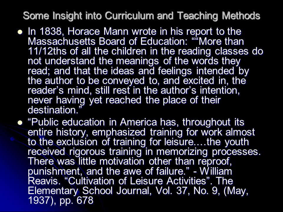 Some Insight into Curriculum and Teaching Methods In 1838, Horace Mann wrote in his report to the Massachusetts Board of Education: More than 11/12ths of all the children in the reading classes do not understand the meanings of the words they read; and that the ideas and feelings intended by the author to be conveyed to, and excited in, the reader's mind, still rest in the author's intention, never having yet reached the place of their destination. In 1838, Horace Mann wrote in his report to the Massachusetts Board of Education: More than 11/12ths of all the children in the reading classes do not understand the meanings of the words they read; and that the ideas and feelings intended by the author to be conveyed to, and excited in, the reader's mind, still rest in the author's intention, never having yet reached the place of their destination. Public education in America has, throughout its entire history, emphasized training for work almost to the exclusion of training for leisure.…the youth received rigorous training in memorizing processes.