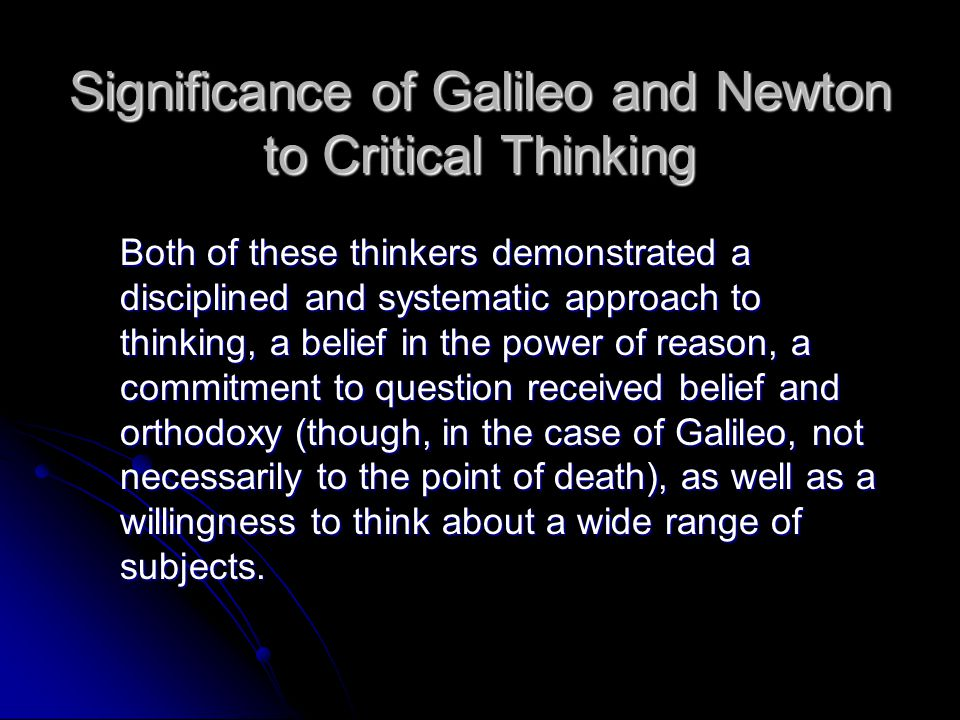 Significance of Galileo and Newton to Critical Thinking Both of these thinkers demonstrated a disciplined and systematic approach to thinking, a belie