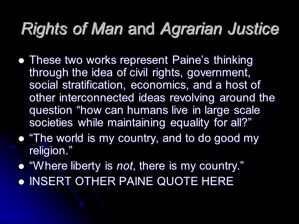 Rights of Man and Agrarian Justice These two works represent Paine's thinking through the idea of civil rights, government, social stratification, economics, and a host of other interconnected ideas revolving around the question how can humans live in large scale societies while maintaining equality for all These two works represent Paine's thinking through the idea of civil rights, government, social stratification, economics, and a host of other interconnected ideas revolving around the question how can humans live in large scale societies while maintaining equality for all The world is my country, and to do good my religion. The world is my country, and to do good my religion. Where liberty is not, there is my country. Where liberty is not, there is my country. INSERT OTHER PAINE QUOTE HERE INSERT OTHER PAINE QUOTE HERE