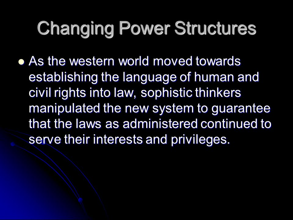 Changing Power Structures As the western world moved towards establishing the language of human and civil rights into law, sophistic thinkers manipulated the new system to guarantee that the laws as administered continued to serve their interests and privileges.