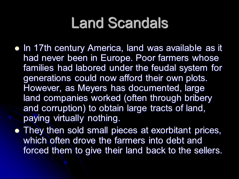 Land Scandals In 17th century America, land was available as it had never been in Europe. Poor farmers whose families had labored under the feudal sys