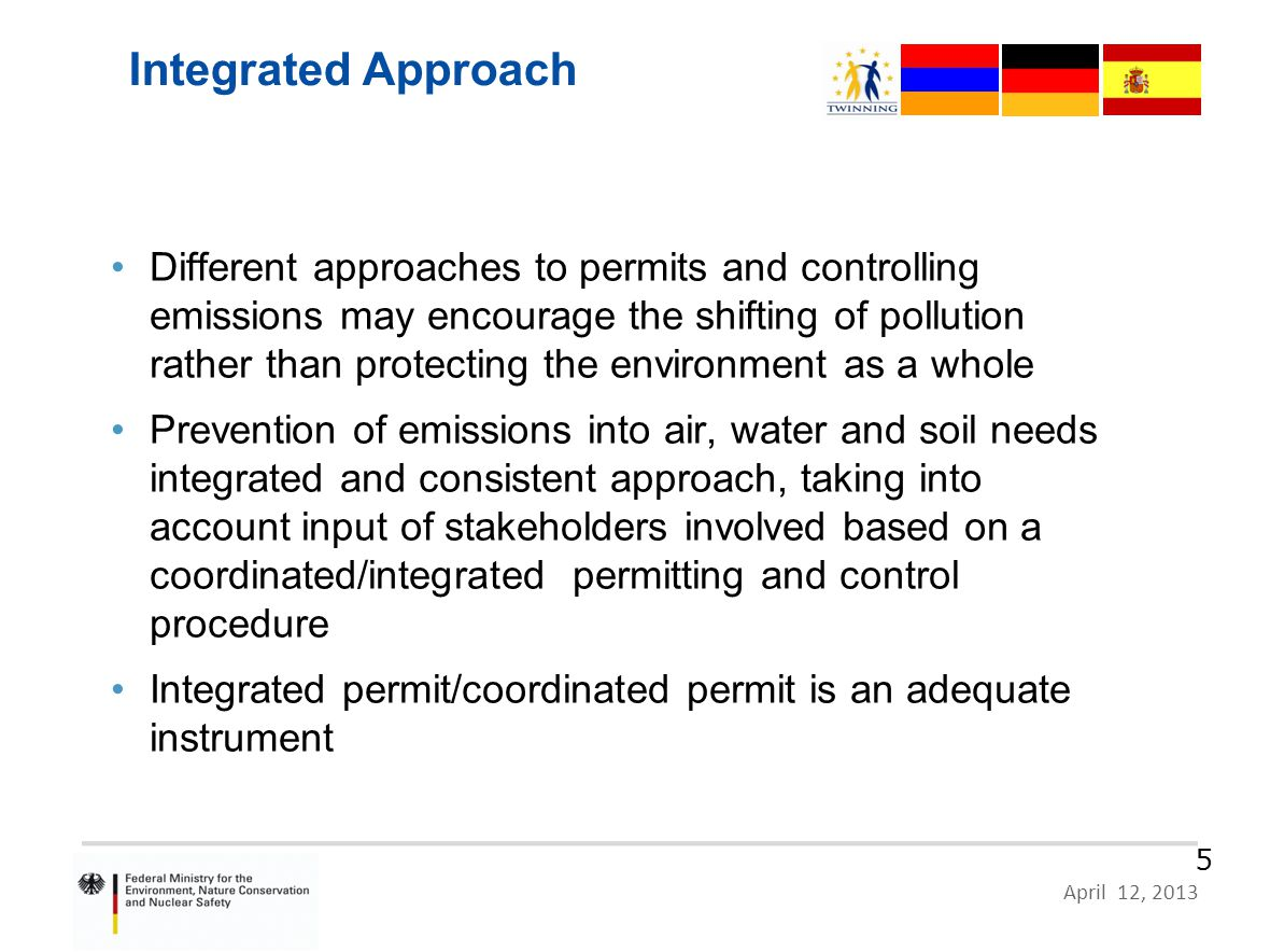 HR 09 IB EN 02 – German Proposal, Zagreb, 10 June 2011 Page 5 April 12, 2013 5 Integrated Approach Different approaches to permits and controlling emissions may encourage the shifting of pollution rather than protecting the environment as a whole Prevention of emissions into air, water and soil needs integrated and consistent approach, taking into account input of stakeholders involved based on a coordinated/integrated permitting and control procedure Integrated permit/coordinated permit is an adequate instrument