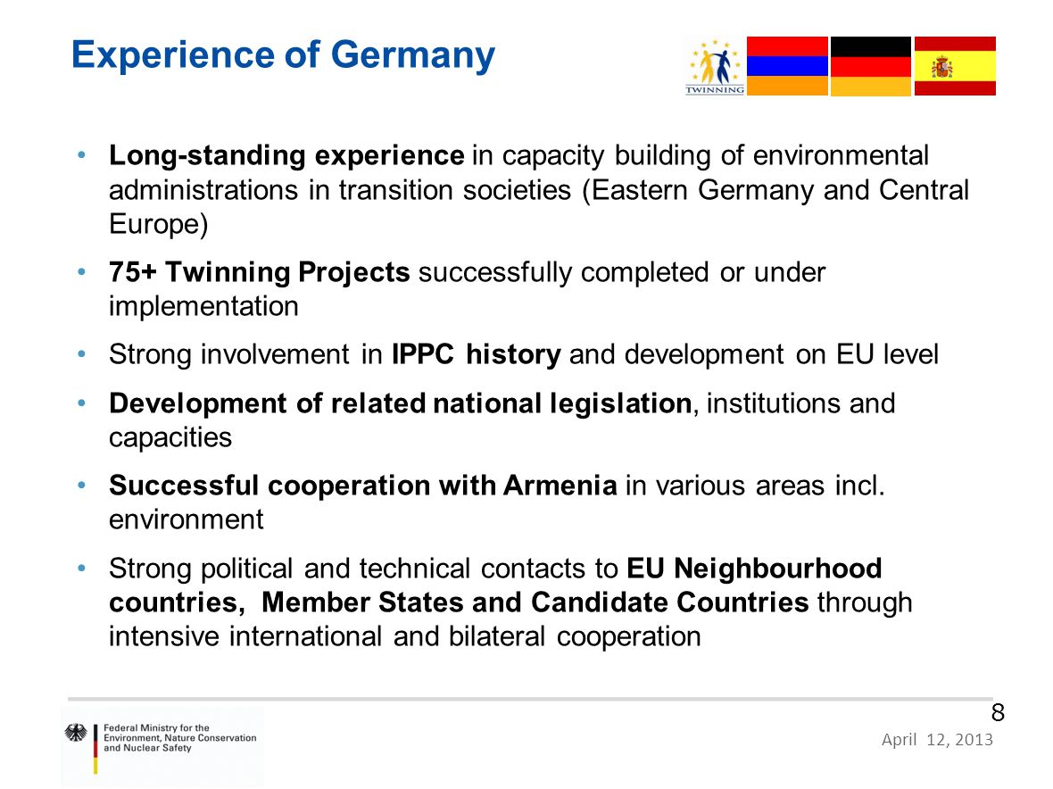 HR 09 IB EN 02 – German Proposal, Zagreb, 10 June 2011 Page 8 April 12, 2013 8 Long-standing experience in capacity building of environmental administrations in transition societies (Eastern Germany and Central Europe) 75+ Twinning Projects successfully completed or under implementation Strong involvement in IPPC history and development on EU level Development of related national legislation, institutions and capacities Successful cooperation with Armenia in various areas incl.