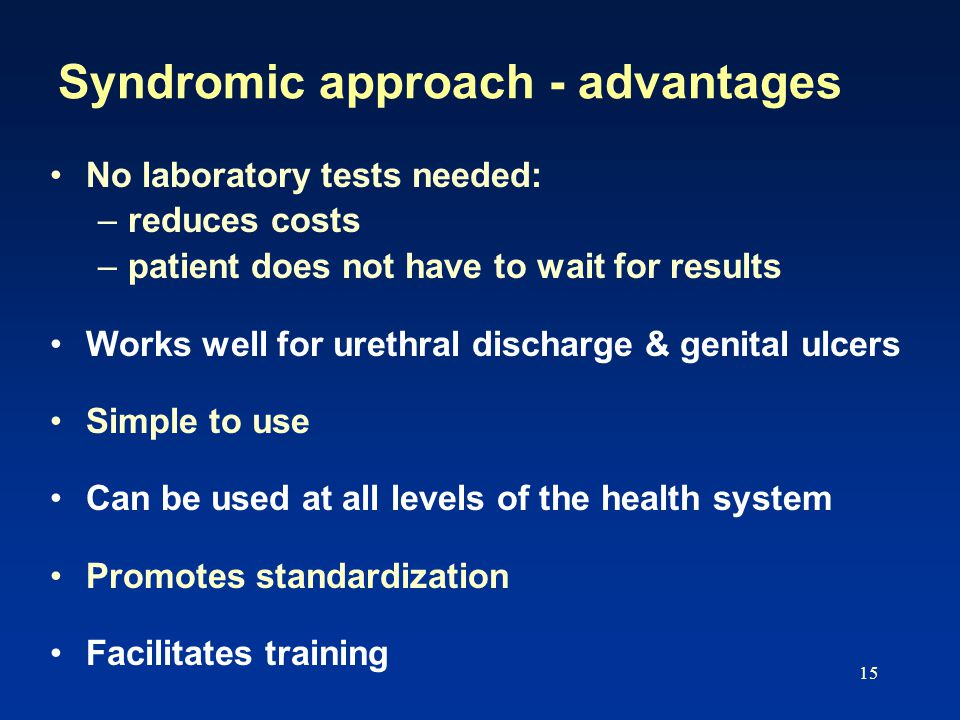 15 Syndromic approach - advantages No laboratory tests needed: –reduces costs –patient does not have to wait for results Works well for urethral discharge & genital ulcers Simple to use Can be used at all levels of the health system Promotes standardization Facilitates training