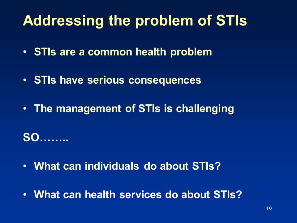 19 Addressing the problem of STIs STIs are a common health problem STIs have serious consequences The management of STIs is challenging SO……..