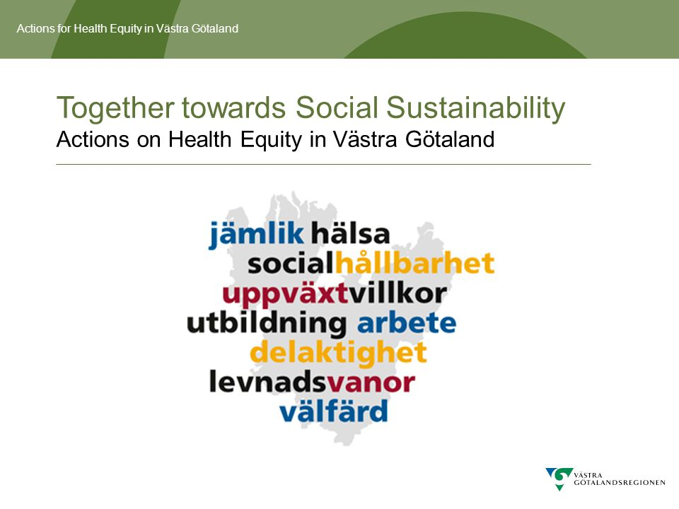 Actions for Health Equity in Västra Götaland Commission: Action Plan for Health Equity The Regional Council commissioned the Regional Executive Board to prepare an Action Plan for Health Equity in Västra Götaland in the budget of 2011.