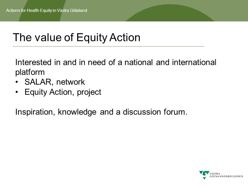 Actions for Health Equity in Västra Götaland The value of Equity Action Interested in and in need of a national and international platform SALAR, netw