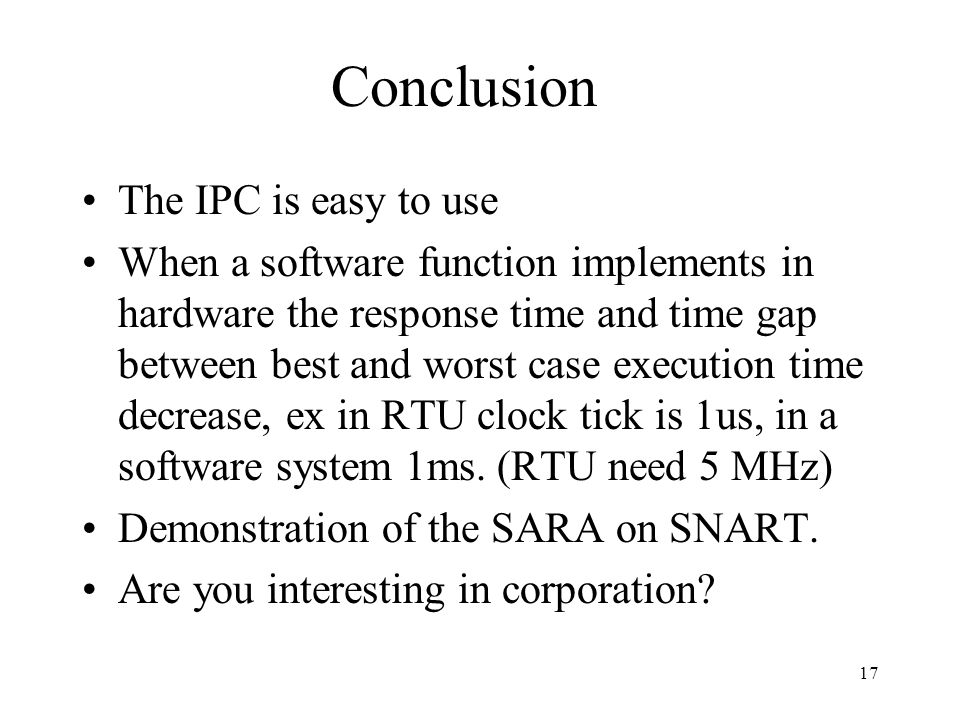 17 Conclusion The IPC is easy to use When a software function implements in hardware the response time and time gap between best and worst case execution time decrease, ex in RTU clock tick is 1us, in a software system 1ms.