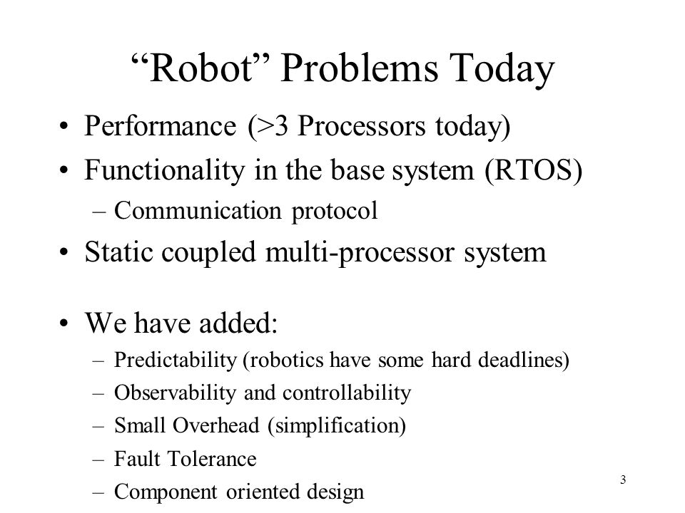 3 Robot Problems Today Performance (>3 Processors today) Functionality in the base system (RTOS) –Communication protocol Static coupled multi-processor system We have added: –Predictability (robotics have some hard deadlines) –Observability and controllability –Small Overhead (simplification) –Fault Tolerance –Component oriented design