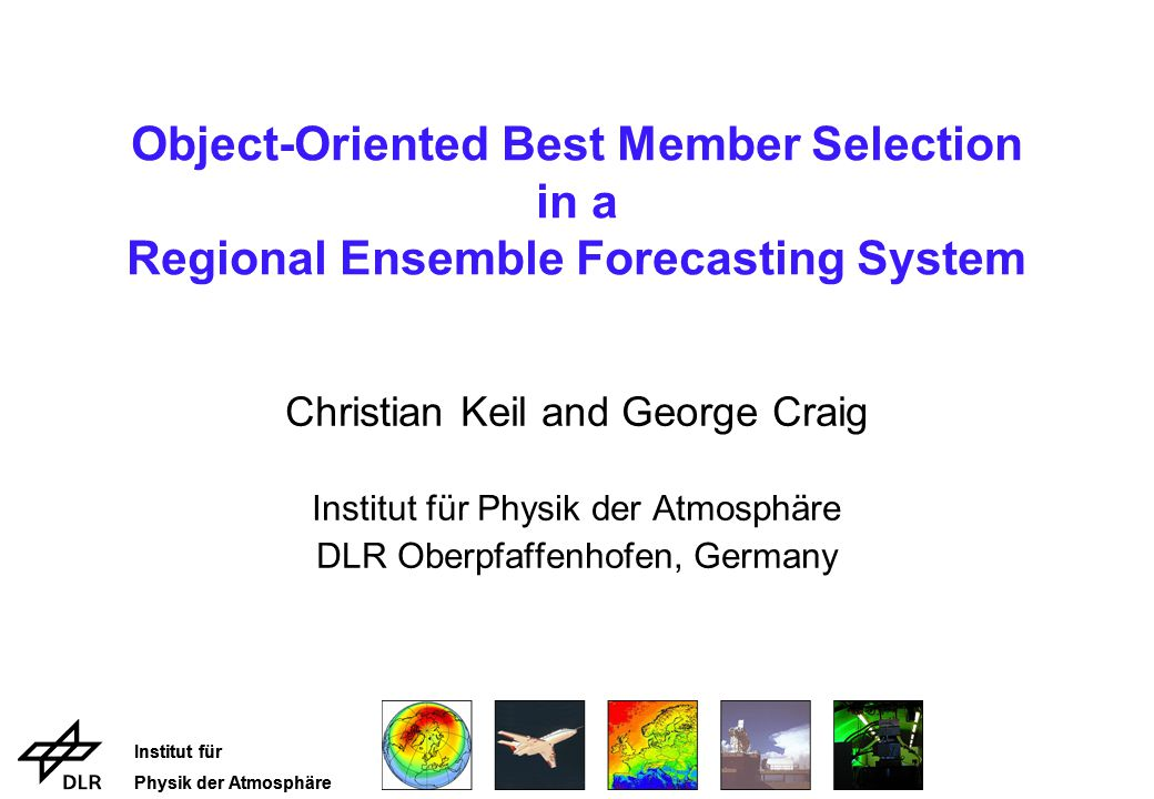Institut für Physik der Atmosphäre Institut für Physik der Atmosphäre Object-Oriented Best Member Selection in a Regional Ensemble Forecasting System Christian Keil and George Craig Institut für Physik der Atmosphäre DLR Oberpfaffenhofen, Germany