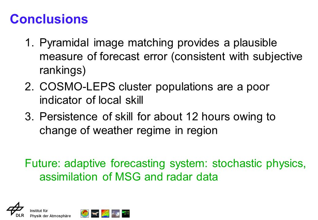 Institut für Physik der Atmosphäre Conclusions 1.Pyramidal image matching provides a plausible measure of forecast error (consistent with subjective rankings) 2.COSMO-LEPS cluster populations are a poor indicator of local skill 3.Persistence of skill for about 12 hours owing to change of weather regime in region Future: adaptive forecasting system: stochastic physics, assimilation of MSG and radar data