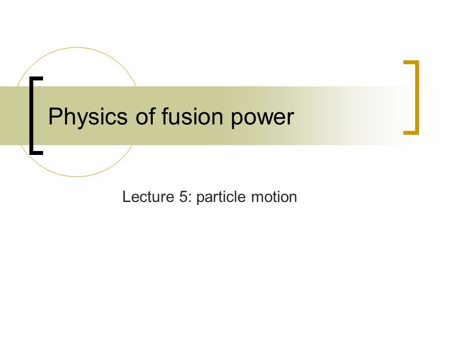 Physics of fusion power Lecture 5: particle motion