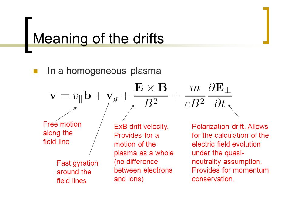 Meaning of the drifts In a homogeneous plasma Free motion along the field line Fast gyration around the field lines ExB drift velocity. Provides for a