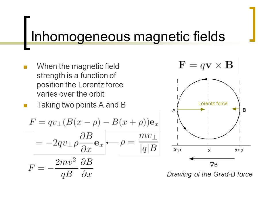 Inhomogeneous magnetic fields When the magnetic field strength is a function of position the Lorentz force varies over the orbit Taking two points A a