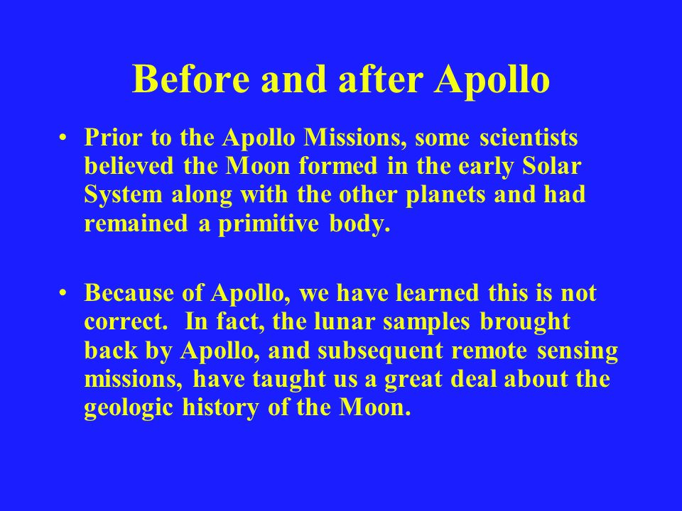 Before and after Apollo Prior to the Apollo Missions, some scientists believed the Moon formed in the early Solar System along with the other planets and had remained a primitive body.