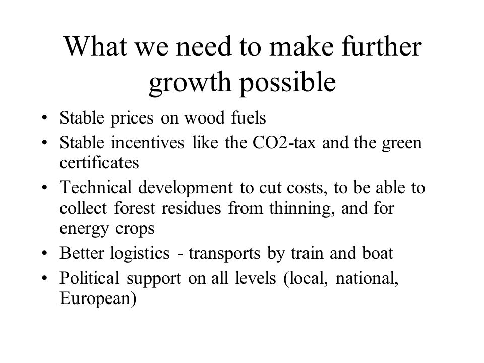 What we need to make further growth possible Stable prices on wood fuels Stable incentives like the CO2-tax and the green certificates Technical devel