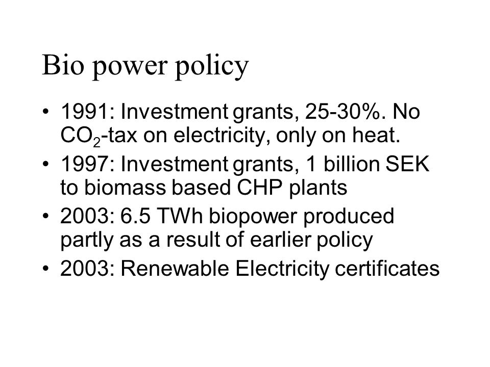 Bio power policy 1991: Investment grants, 25-30%. No CO 2 -tax on electricity, only on heat. 1997: Investment grants, 1 billion SEK to biomass based C