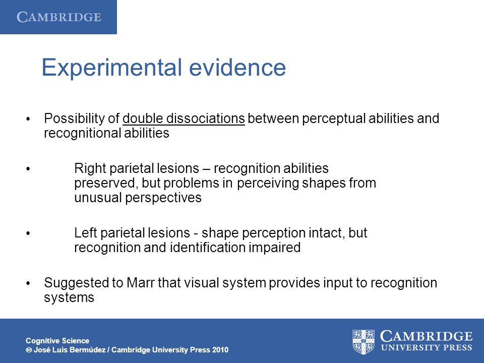 Cognitive Science  José Luis Bermúdez / Cambridge University Press 2010 Experimental evidence Possibility of double dissociations between perceptual abilities and recognitional abilities Right parietal lesions – recognition abilities preserved, but problems in perceiving shapes from unusual perspectives Left parietal lesions - shape perception intact, but recognition and identification impaired Suggested to Marr that visual system provides input to recognition systems
