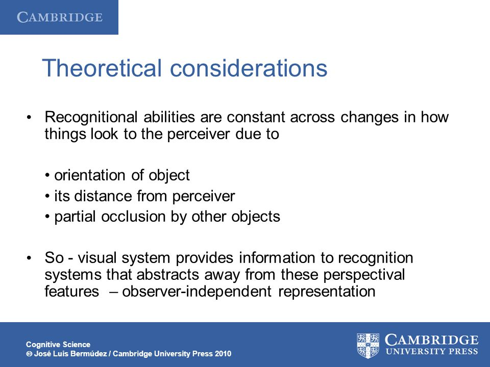 Cognitive Science  José Luis Bermúdez / Cambridge University Press 2010 Theoretical considerations Recognitional abilities are constant across changes in how things look to the perceiver due to orientation of object its distance from perceiver partial occlusion by other objects So - visual system provides information to recognition systems that abstracts away from these perspectival features  – observer-independent representation