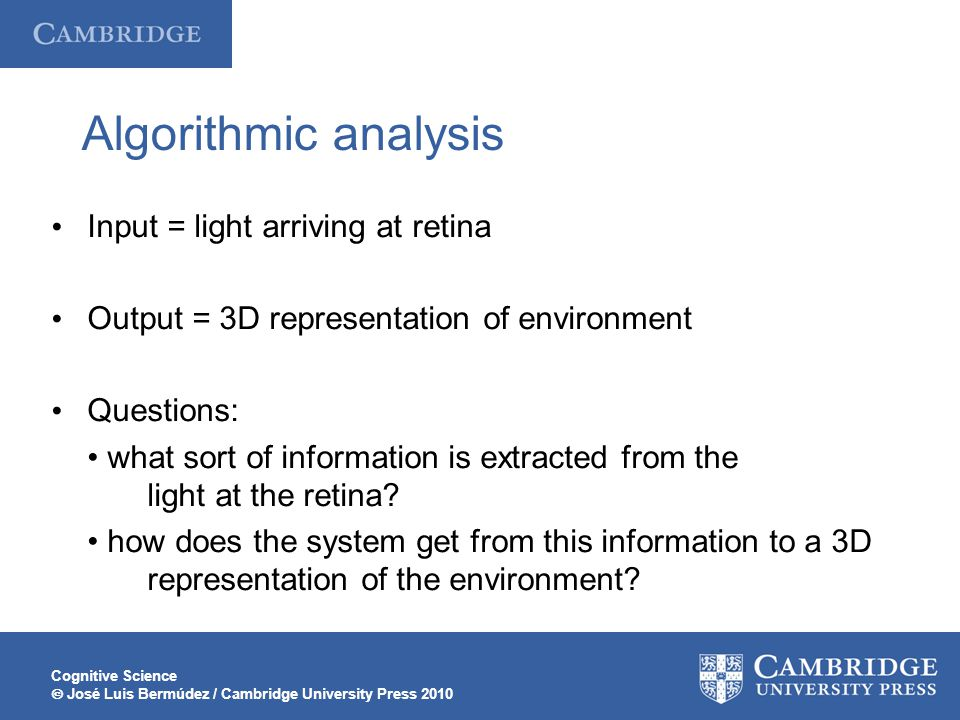 Cognitive Science  José Luis Bermúdez / Cambridge University Press 2010 Algorithmic analysis Input = light arriving at retina Output = 3D representation of environment Questions: what sort of information is extracted from the light at the retina.
