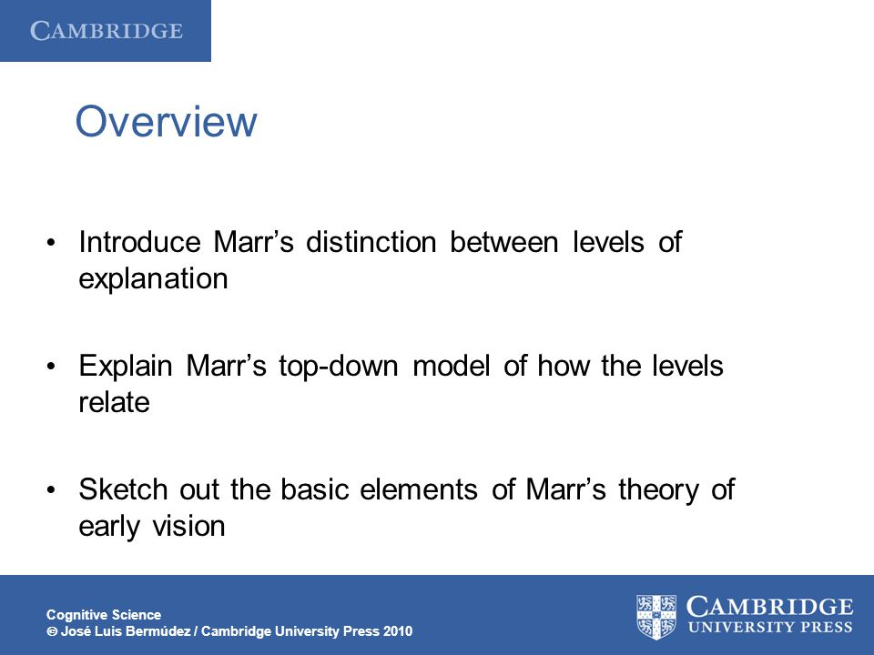 Cognitive Science  José Luis Bermúdez / Cambridge University Press 2010 Overview Introduce Marr's distinction between levels of explanation Explain Marr's top-down model of how the levels relate Sketch out the basic elements of Marr's theory of early vision