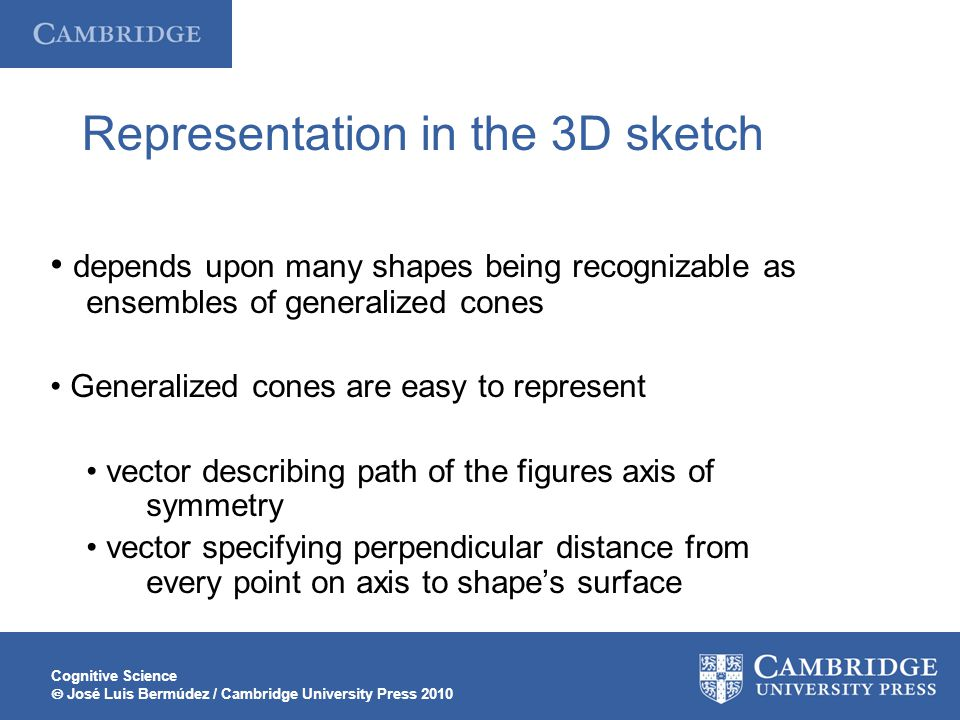 Cognitive Science  José Luis Bermúdez / Cambridge University Press 2010 Representation in the 3D sketch depends upon many shapes being recognizable as ensembles of generalized cones Generalized cones are easy to represent vector describing path of the figures axis of symmetry vector specifying perpendicular distance from every point on axis to shape's surface