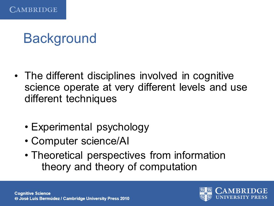 Cognitive Science  José Luis Bermúdez / Cambridge University Press 2010 Background The different disciplines involved in cognitive science operate at very different levels and use different techniques Experimental psychology Computer science/AI Theoretical perspectives from information theory and theory of computation