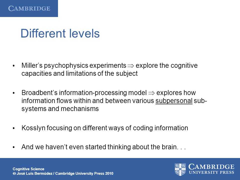 Cognitive Science  José Luis Bermúdez / Cambridge University Press 2010 Different levels Miller's psychophysics experiments  explore the cognitive capacities and limitations of the subject Broadbent's information-processing model  explores how information flows within and between various subpersonal sub- systems and mechanisms Kosslyn focusing on different ways of coding information And we haven't even started thinking about the brain...