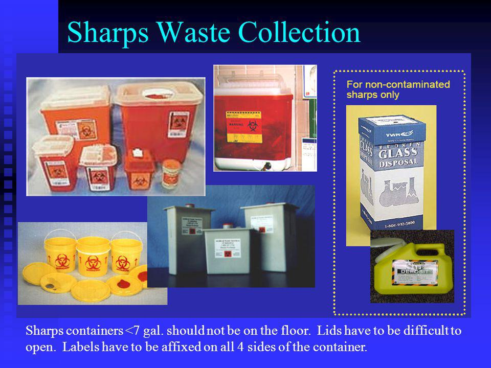 Sharps Waste Collection Sharps containers <7 gal. should not be on the floor. Lids have to be difficult to open. Labels have to be affixed on all 4 si