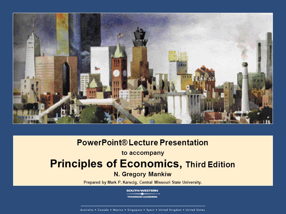 PowerPoint® Lecture Presentation to accompany Principles of Economics, Third Edition N. Gregory Mankiw Prepared by Mark P. Karscig, Central Missouri S