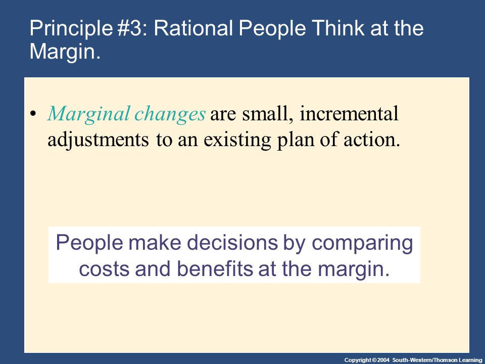 Copyright © 2004 South-Western/Thomson Learning People make decisions by comparing costs and benefits at the margin. Principle #3: Rational People Thi