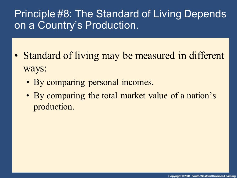 Copyright © 2004 South-Western/Thomson Learning Principle #8: The Standard of Living Depends on a Country's Production. Standard of living may be meas