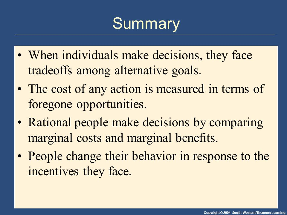 Copyright © 2004 South-Western/Thomson Learning Summary When individuals make decisions, they face tradeoffs among alternative goals. The cost of any
