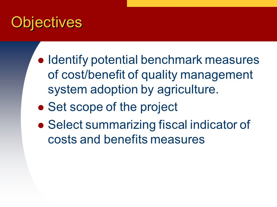 Objectives Identify potential benchmark measures of cost/benefit of quality management system adoption by agriculture.
