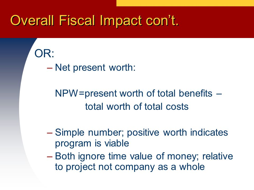 OR: –Net present worth: NPW=present worth of total benefits – total worth of total costs –Simple number; positive worth indicates program is viable –Both ignore time value of money; relative to project not company as a whole Overall Fiscal Impact con't.