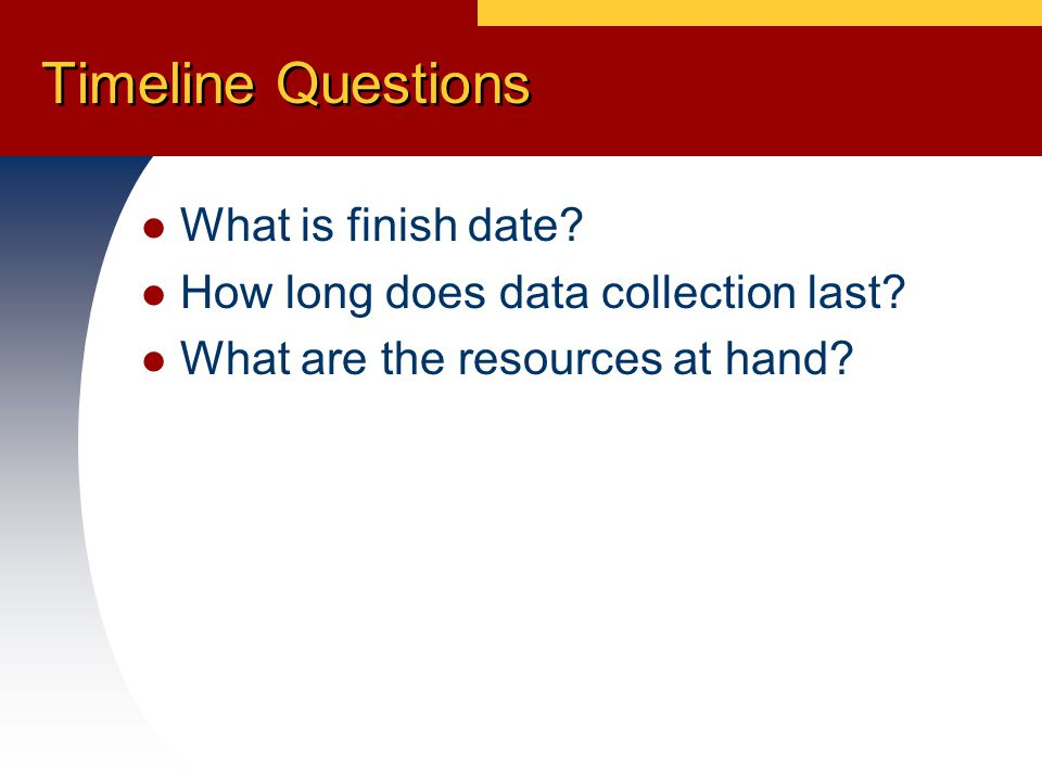 Timeline Questions What is finish date. How long does data collection last.
