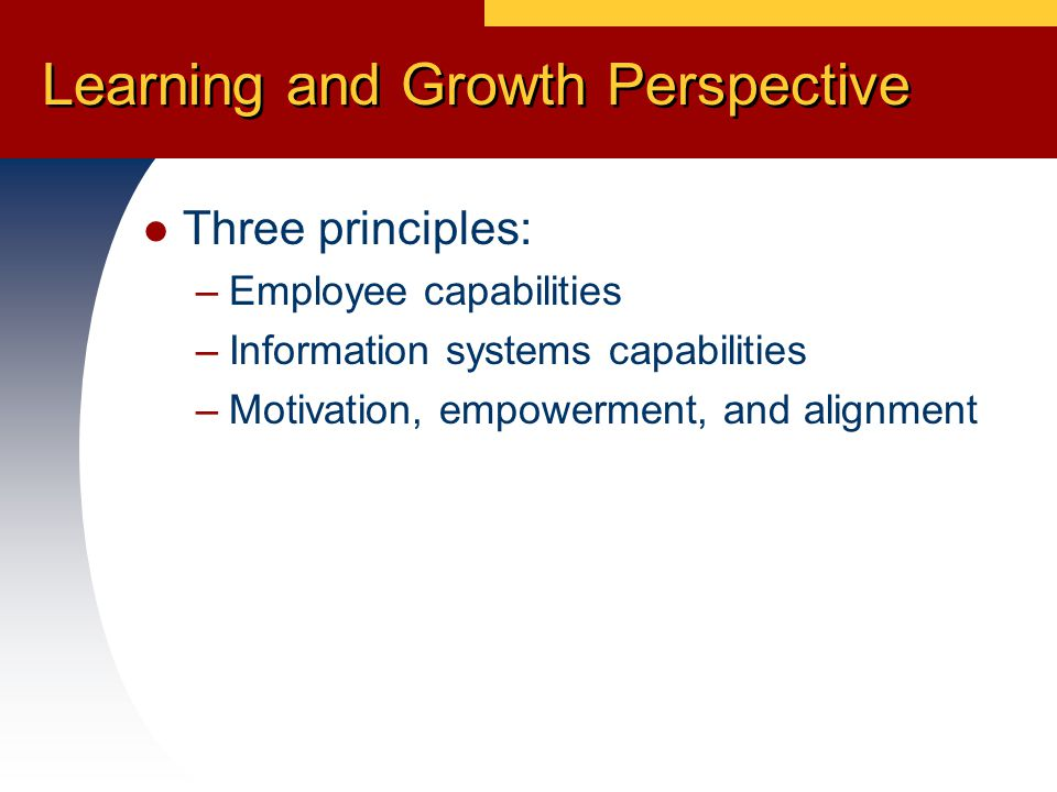 Learning and Growth Perspective Three principles: –Employee capabilities –Information systems capabilities –Motivation, empowerment, and alignment