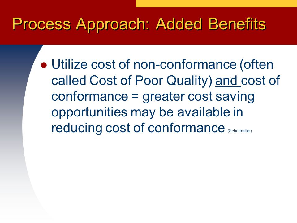 Process Costing Allows the tracking and reduction of costs normally associated with efficiency in addition to effectiveness (quality) (Schottmiller) Process simplification in addition to reduction of errors become objectives (Schottmiller) Relate the economics of quality to the amount of activity performed (ISO/TR 10014: Economics of Quality)