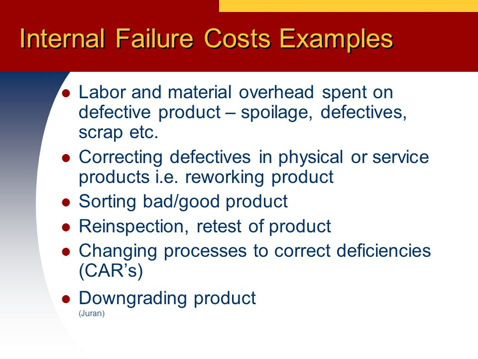 Internal Failure Costs Examples Labor and material overhead spent on defective product – spoilage, defectives, scrap etc.