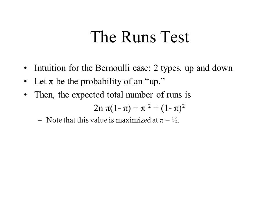 The Runs Test Intuition for the Bernoulli case: 2 types, up and down Let π be the probability of an up. Then, the expected total number of runs is 2n π(1- π) + π 2 + (1- π) 2 –Note that this value is maximized at π = ½.
