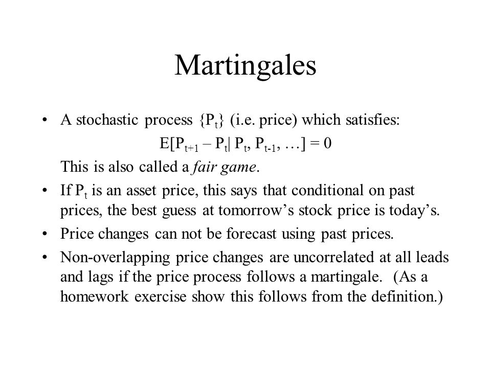 Martingales A stochastic process {P t } (i.e. price) which satisfies: E[P t+1 – P t | P t, P t-1, …] = 0 This is also called a fair game. If P t is an