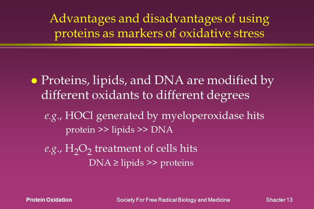 Protein Oxidation Society For Free Radical Biology and Medicine Shacter 13 Advantages and disadvantages of using proteins as markers of oxidative stress Proteins, lipids, and DNA are modified by different oxidants to different degrees e.g., HOCl generated by myeloperoxidase hits protein >> lipids >> DNA e.g., H 2 O 2 treatment of cells hits DNA ≥ lipids >> proteins