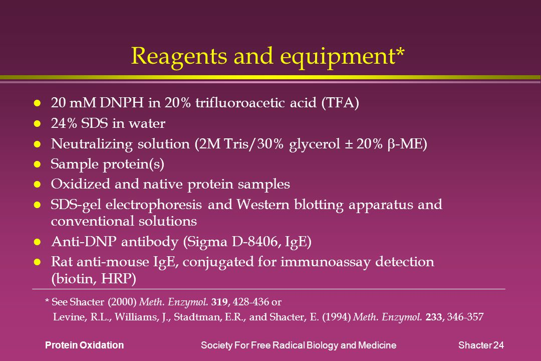 Protein Oxidation Society For Free Radical Biology and Medicine Shacter 24 Reagents and equipment* 20 mM DNPH in 20% trifluoroacetic acid (TFA) 24% SDS in water Neutralizing solution (2M Tris/30% glycerol ± 20%  -ME) Sample protein(s) Oxidized and native protein samples SDS-gel electrophoresis and Western blotting apparatus and conventional solutions Anti-DNP antibody (Sigma D-8406, IgE) Rat anti-mouse IgE, conjugated for immunoassay detection (biotin, HRP) * See Shacter (2000) Meth.