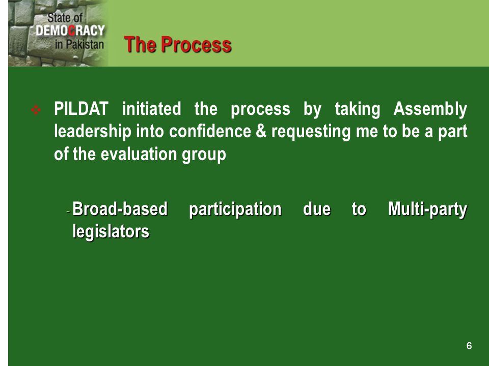 6  PILDAT initiated the process by taking Assembly leadership into confidence & requesting me to be a part of the evaluation group - Broad-based part