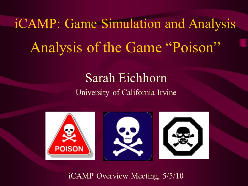 iCAMP: Game Simulation and Analysis Analysis of the Game Poison Sarah Eichhorn University of California Irvine iCAMP Overview Meeting, 5/5/10