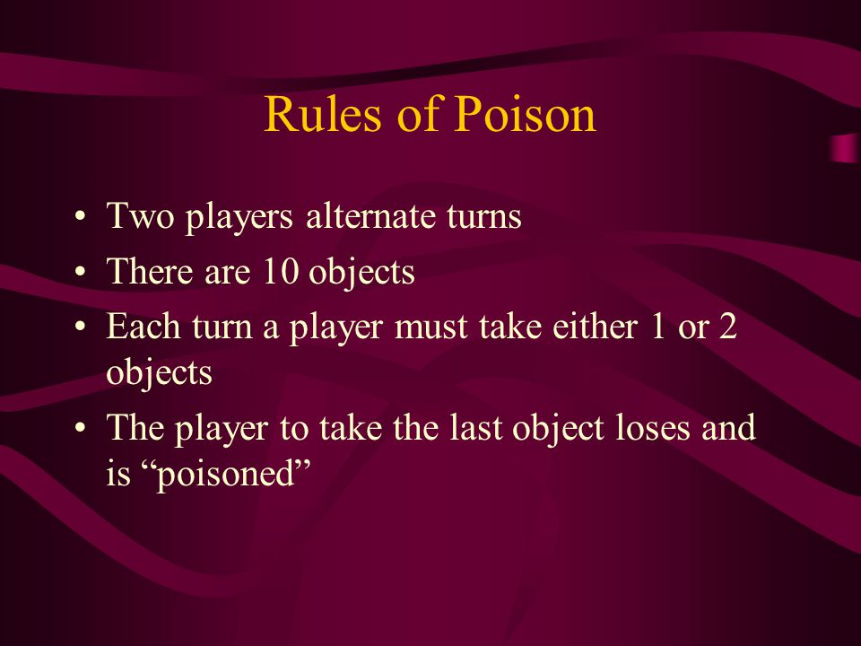 Rules of Poison Two players alternate turns There are 10 objects Each turn a player must take either 1 or 2 objects The player to take the last object loses and is poisoned