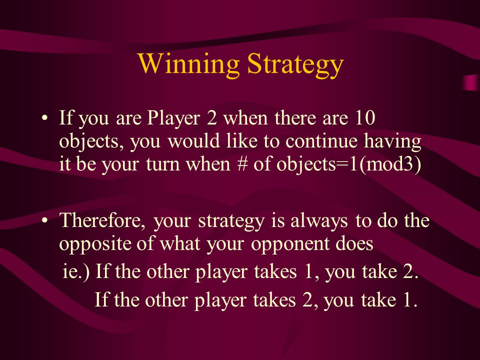 Winning Strategy If you are Player 2 when there are 10 objects, you would like to continue having it be your turn when # of objects=1(mod3) Therefore,