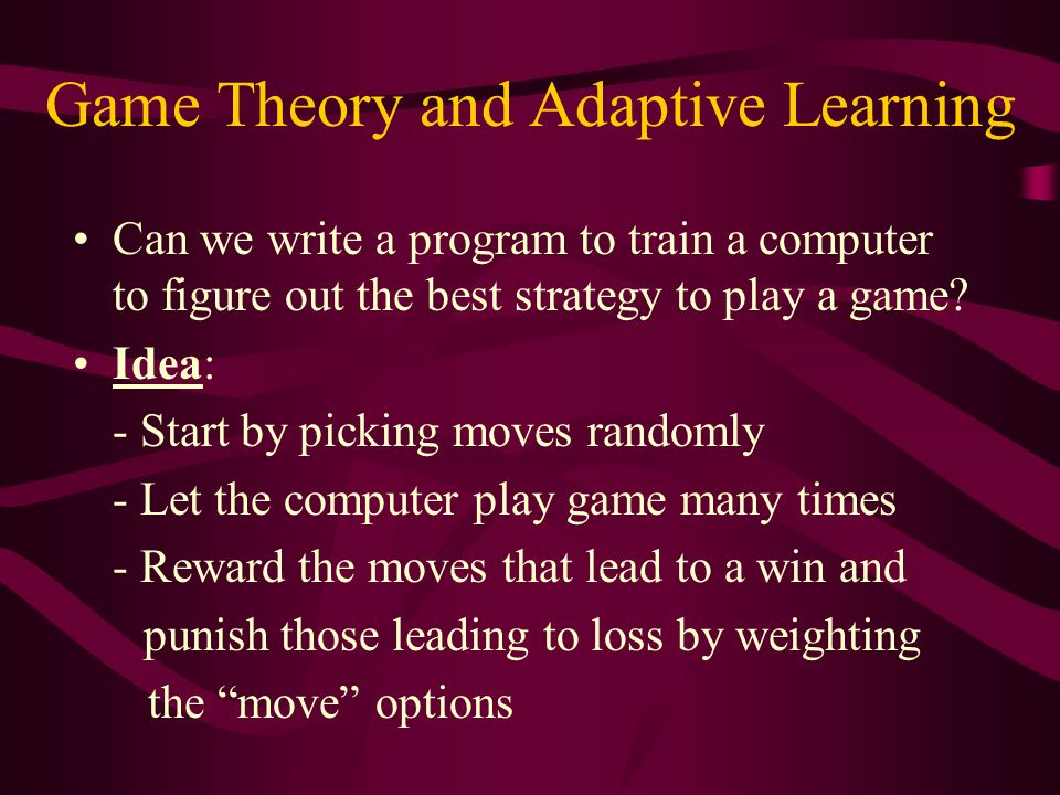 Game Theory and Adaptive Learning Can we write a program to train a computer to figure out the best strategy to play a game? Idea: - Start by picking